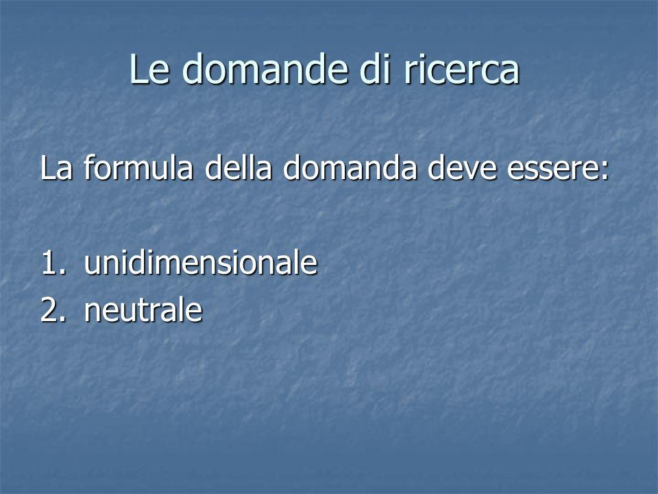 Le domande di ricerca La formula della domanda deve essere: 1.unidimensionale 2.neutrale