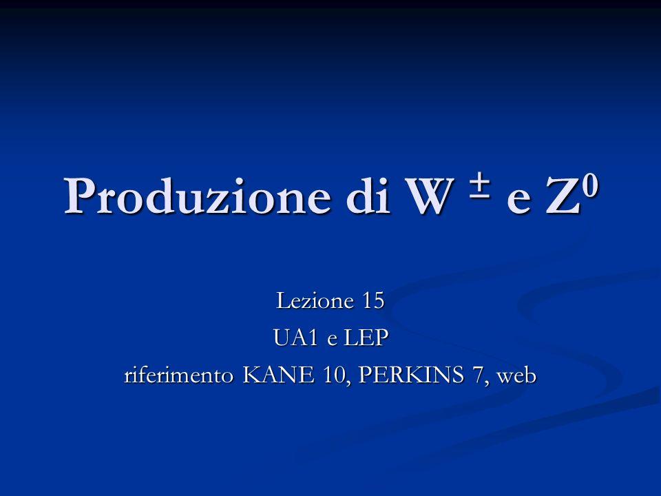 Produzione di W ± e Z 0 Lezione 15 UA1 e LEP riferimento KANE 10, PERKINS 7, web