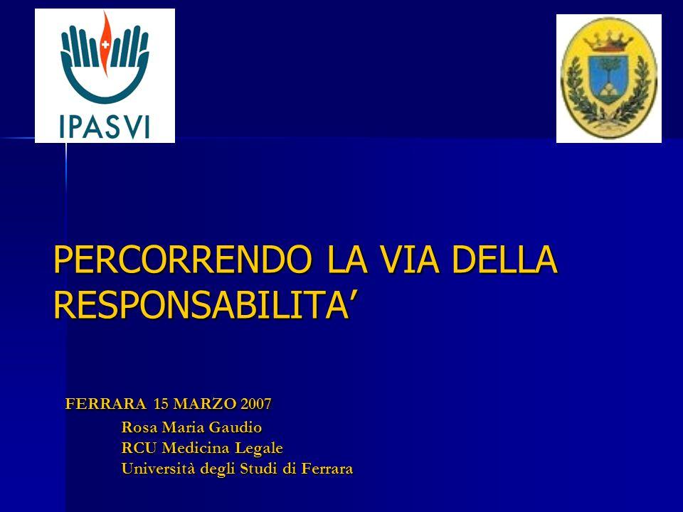 PERCORRENDO LA VIA DELLA RESPONSABILITA FERRARA 15 MARZO 2007 Rosa Maria Gaudio RCU Medicina Legale Università degli Studi di Ferrara