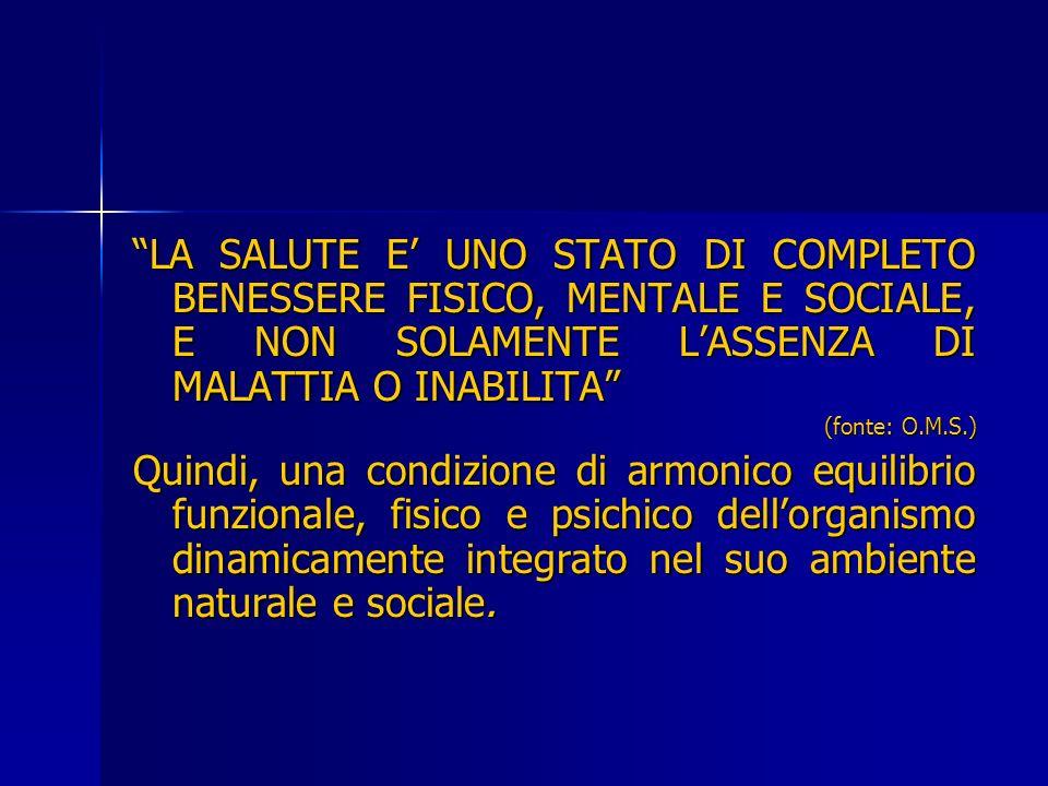 LA SALUTE E UNO STATO DI COMPLETO BENESSERE FISICO, MENTALE E SOCIALE, E NON SOLAMENTE LASSENZA DI MALATTIA O INABILITA (fonte: O.M.S.) Quindi, una co
