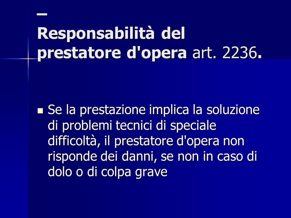 – Responsabilità del prestatore d'opera art. 2236. Se la prestazione implica la soluzione di problemi tecnici di speciale difficoltà, il prestatore d'