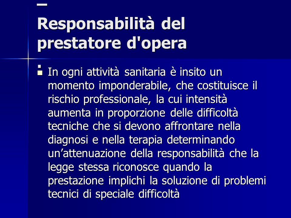 – Responsabilità del prestatore d'opera. In ogni attività sanitaria è insito un momento imponderabile, che costituisce il rischio professionale, la cu