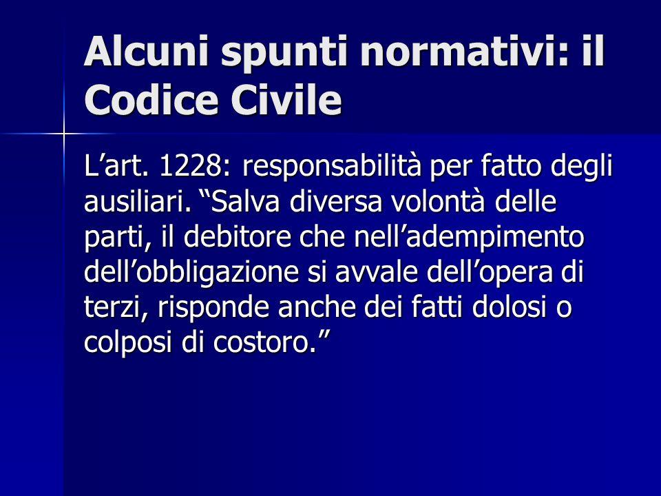 Alcuni spunti normativi: il Codice Civile Lart. 1228: responsabilità per fatto degli ausiliari. Salva diversa volontà delle parti, il debitore che nel