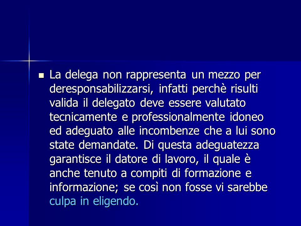 La delega non rappresenta un mezzo per deresponsabilizzarsi, infatti perchè risulti valida il delegato deve essere valutato tecnicamente e professiona