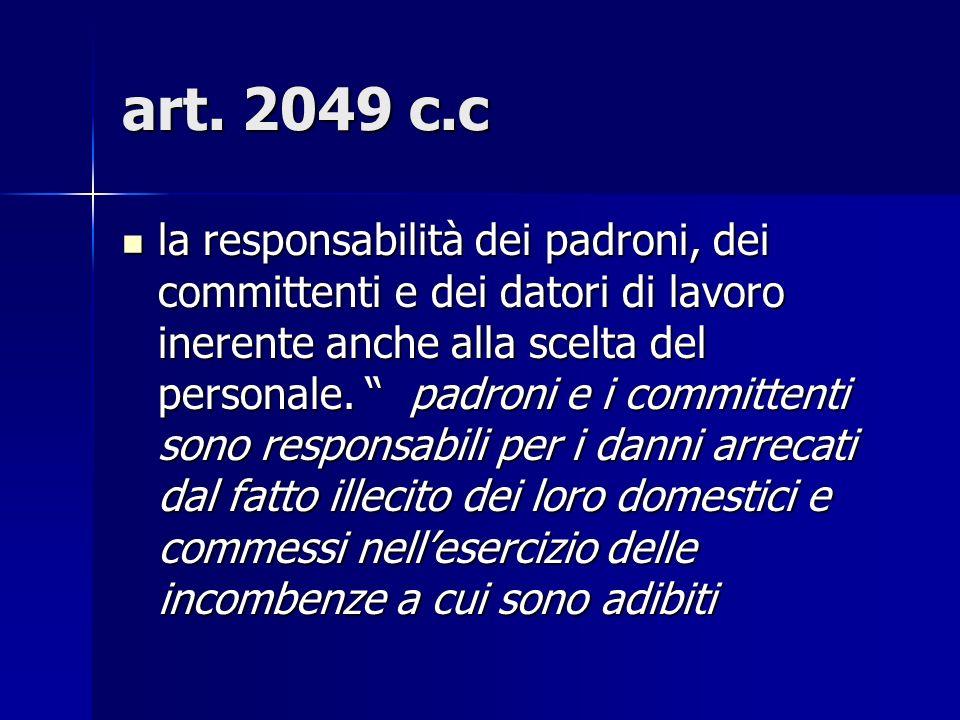 art. 2049 c.c la responsabilità dei padroni, dei committenti e dei datori di lavoro inerente anche alla scelta del personale. padroni e i committenti