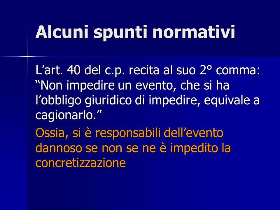 Alcuni spunti normativi Lart. 40 del c.p. recita al suo 2° comma: Non impedire un evento, che si ha lobbligo giuridico di impedire, equivale a cagiona