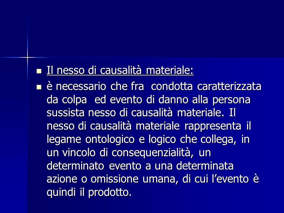 Il nesso di causalità materiale: Il nesso di causalità materiale: è necessario che fra condotta caratterizzata da colpa ed evento di danno alla person