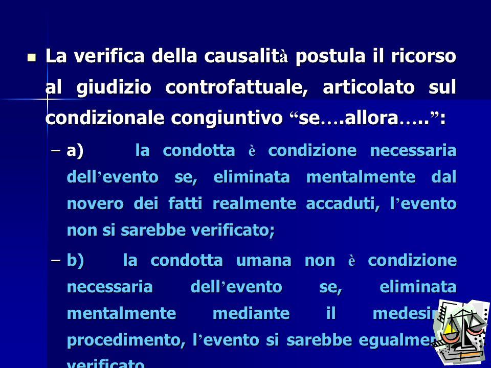La verifica della causalit à postula il ricorso al giudizio controfattuale, articolato sul condizionale congiuntivo se ….allora ….. : La verifica dell