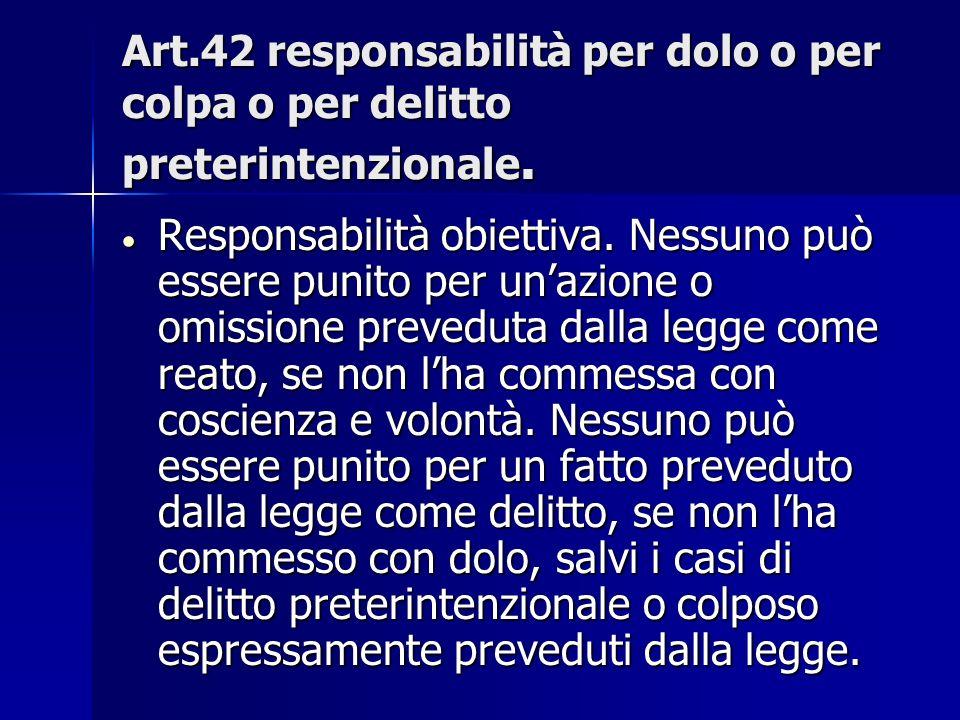 Art.42 responsabilità per dolo o per colpa o per delitto preterintenzionale. Responsabilità obiettiva. Nessuno può essere punito per unazione o omissi