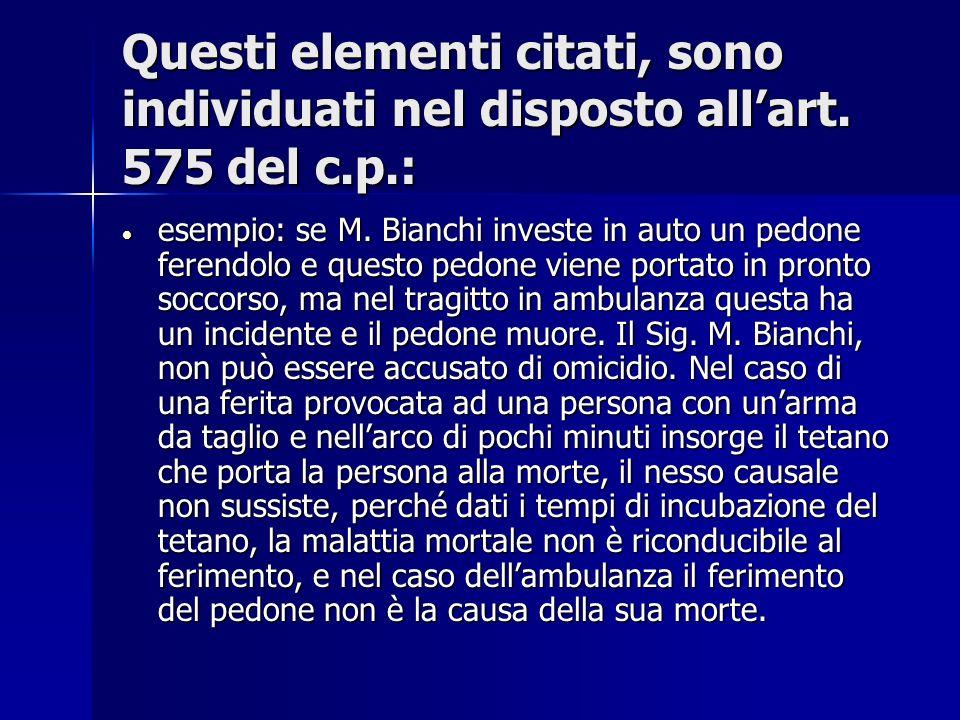 Questi elementi citati, sono individuati nel disposto allart. 575 del c.p.: esempio: se M. Bianchi investe in auto un pedone ferendolo e questo pedone