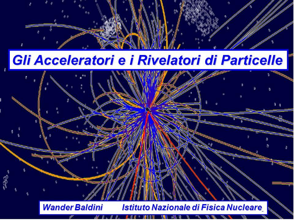 Gli Acceleratori e i Rivelatori di Particelle Wander Baldini Istituto Nazionale di Fisica Nucleare