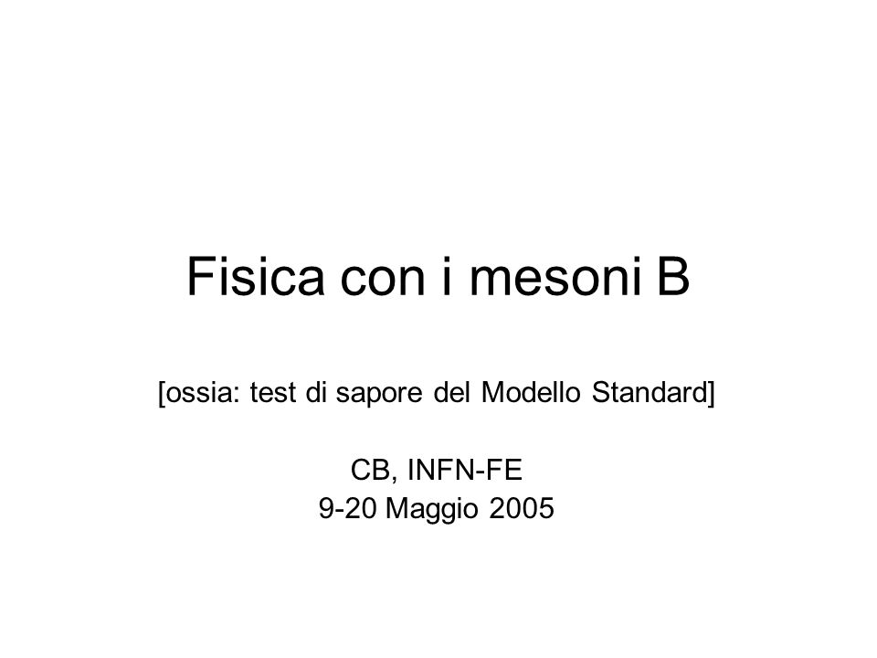 Fisica con i mesoni B [ossia: test di sapore del Modello Standard] CB, INFN-FE 9-20 Maggio 2005