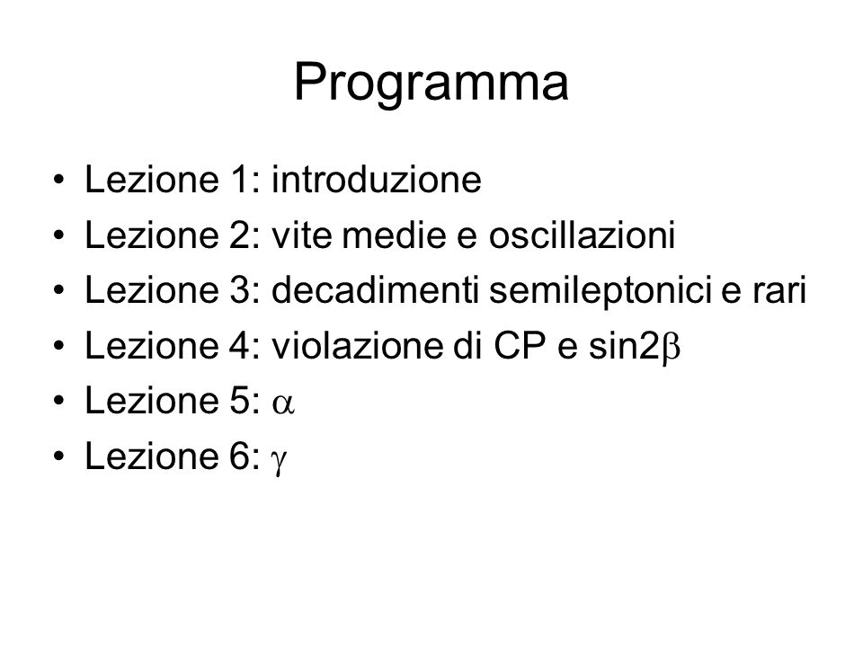 Programma Lezione 1: introduzione Lezione 2: vite medie e oscillazioni Lezione 3: decadimenti semileptonici e rari Lezione 4: violazione di CP e sin2 Lezione 5: Lezione 6: