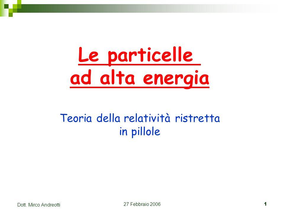27 Febbraio 20061 Dott. Mirco Andreotti Le particelle ad alta energia Teoria della relatività ristretta in pillole