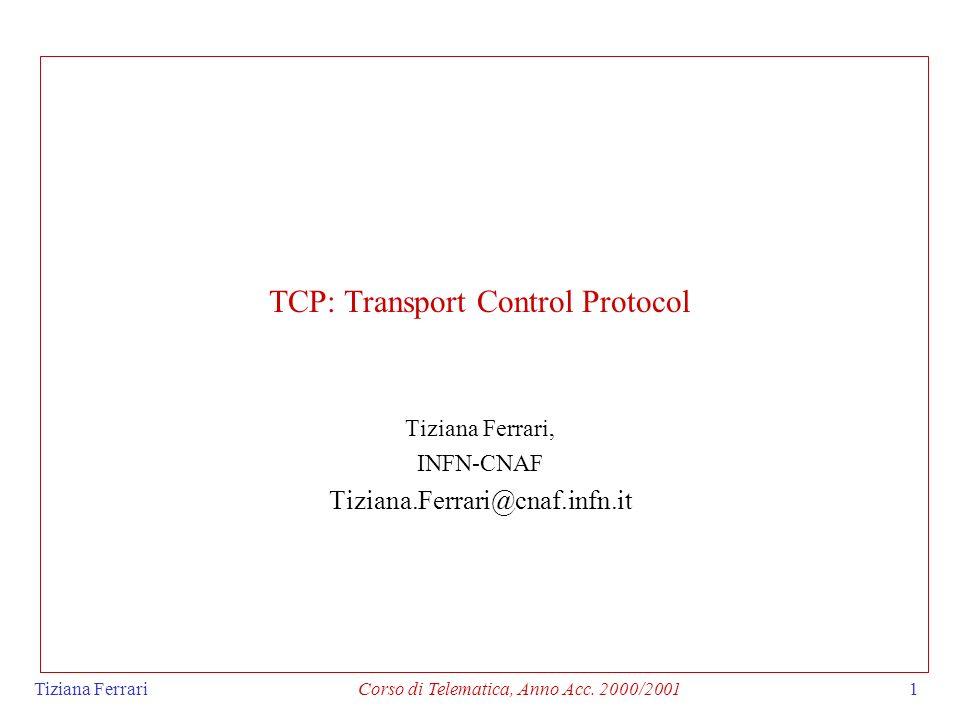 Tiziana FerrariCorso di Telematica, Anno Acc. 2000/20011 TCP: Transport Control Protocol Tiziana Ferrari, INFN-CNAF Tiziana.Ferrari@cnaf.infn.it