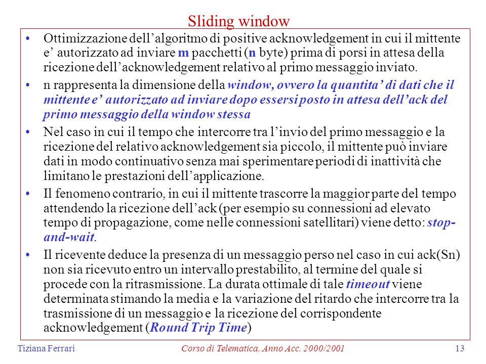 Tiziana FerrariCorso di Telematica, Anno Acc. 2000/200113 Sliding window Ottimizzazione dellalgoritmo di positive acknowledgement in cui il mittente e