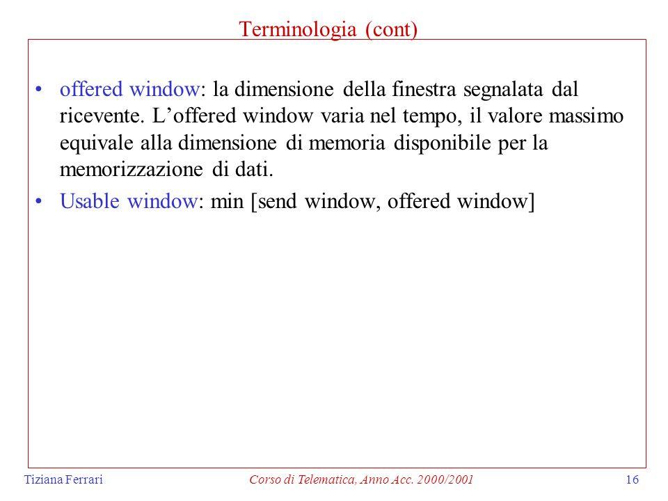 Tiziana FerrariCorso di Telematica, Anno Acc. 2000/200116 Terminologia (cont) offered window: la dimensione della finestra segnalata dal ricevente. Lo