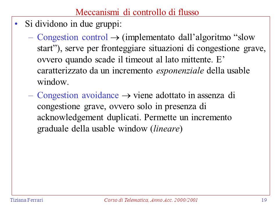 Tiziana FerrariCorso di Telematica, Anno Acc. 2000/200119 Meccanismi di controllo di flusso Si dividono in due gruppi: –Congestion control (implementa