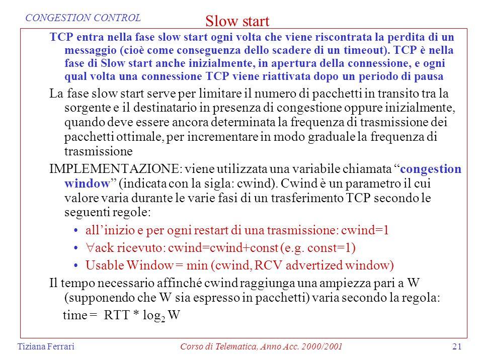 Tiziana FerrariCorso di Telematica, Anno Acc. 2000/200121 Slow start TCP entra nella fase slow start ogni volta che viene riscontrata la perdita di un