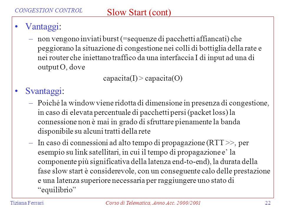 Tiziana FerrariCorso di Telematica, Anno Acc. 2000/200122 Slow Start (cont) Vantaggi: –non vengono inviati burst (=sequenze di pacchetti affiancati) c