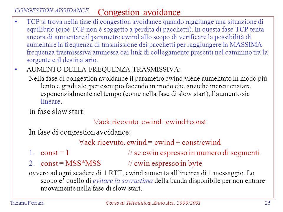 Tiziana FerrariCorso di Telematica, Anno Acc. 2000/200125 Congestion avoidance TCP si trova nella fase di congestion avoidance quando raggiunge una si