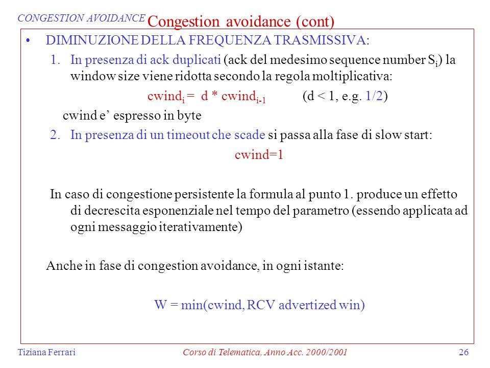 Tiziana FerrariCorso di Telematica, Anno Acc. 2000/200126 Congestion avoidance (cont) DIMINUZIONE DELLA FREQUENZA TRASMISSIVA: 1.In presenza di ack du