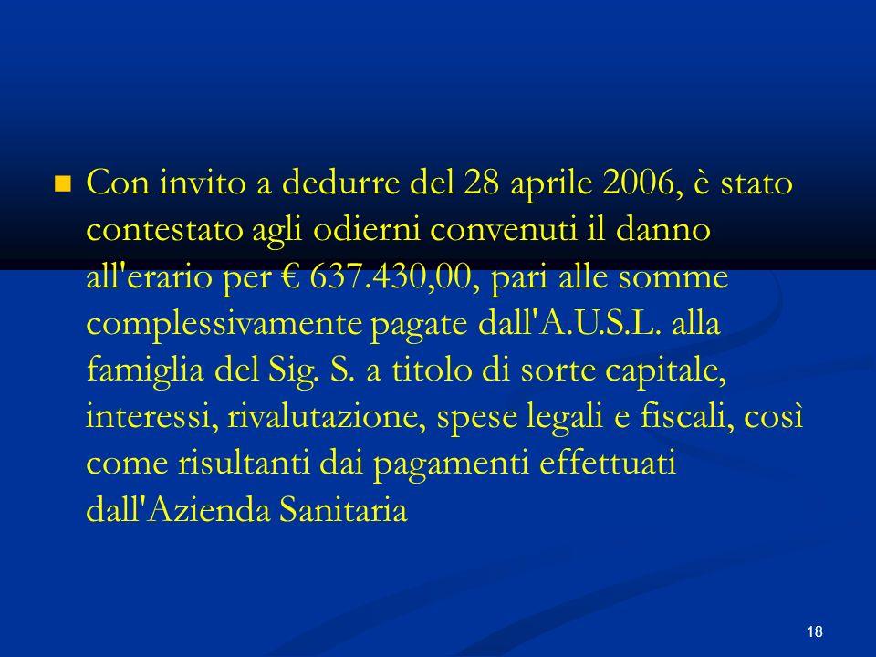 18 Con invito a dedurre del 28 aprile 2006, è stato contestato agli odierni convenuti il danno all erario per 637.430,00, pari alle somme complessivamente pagate dall A.U.S.L.