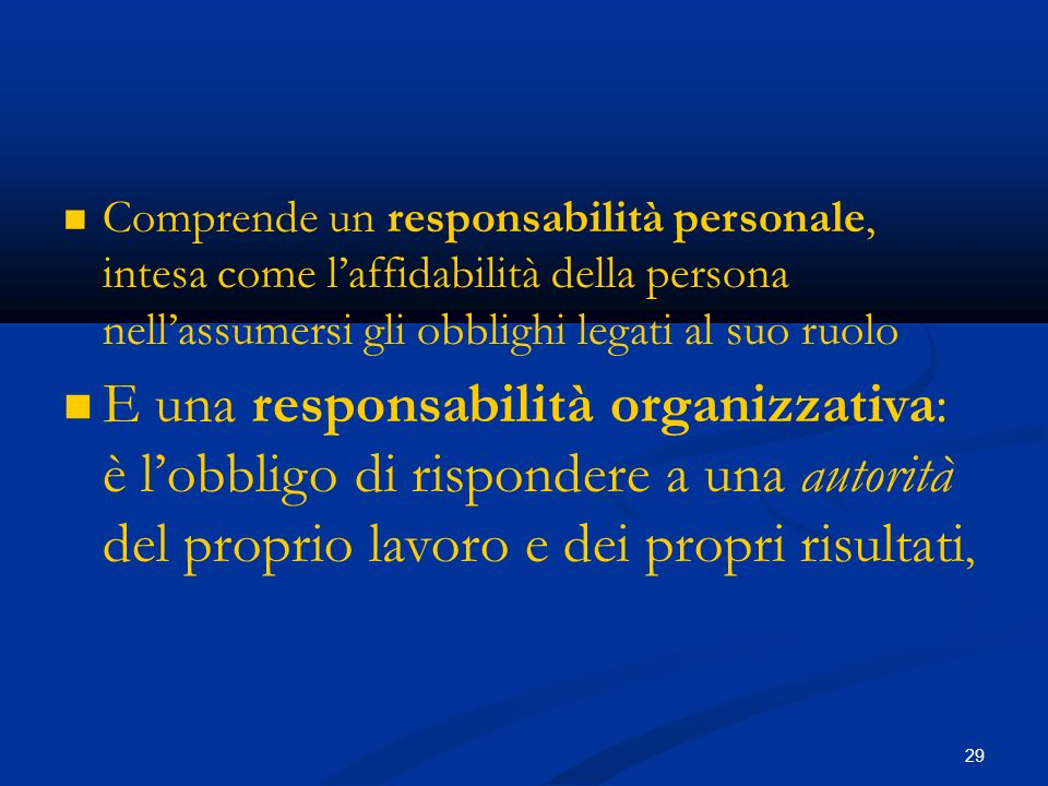 29 Comprende un responsabilità personale, intesa come laffidabilità della persona nellassumersi gli obblighi legati al suo ruolo E una responsabilità organizzativa: è lobbligo di rispondere a una autorità del proprio lavoro e dei propri risultati,