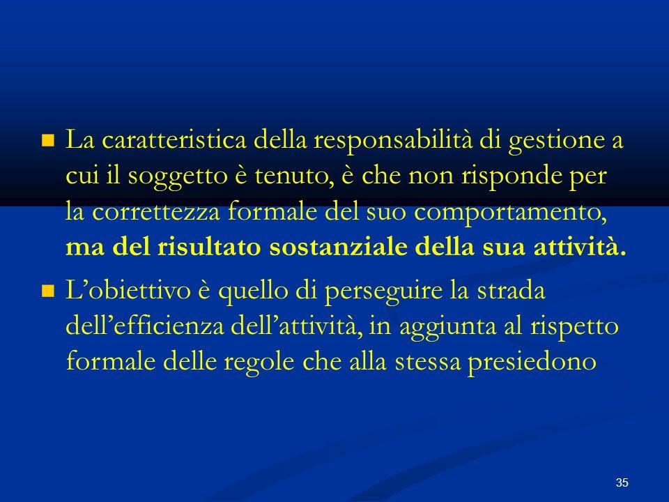 35 La caratteristica della responsabilità di gestione a cui il soggetto è tenuto, è che non risponde per la correttezza formale del suo comportamento, ma del risultato sostanziale della sua attività.