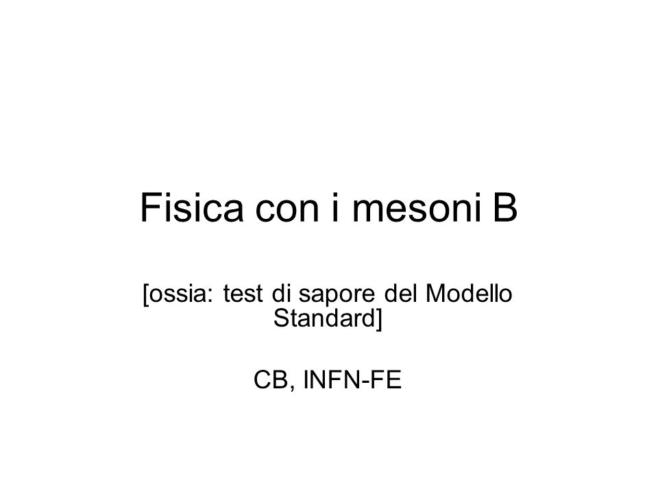 Fisica con i mesoni B [ossia: test di sapore del Modello Standard] CB, INFN-FE