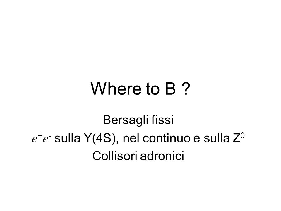Where to B ? Bersagli fissi e + e - sulla Y(4S), nel continuo e sulla Z 0 Collisori adronici