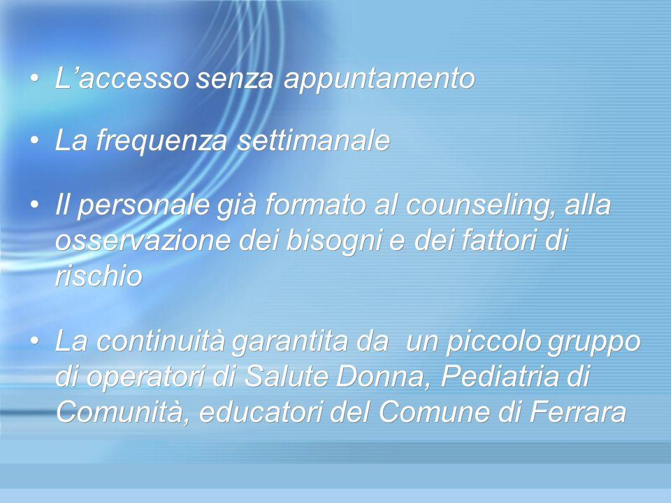 Laccesso senza appuntamento La frequenza settimanale Il personale già formato al counseling, alla osservazione dei bisogni e dei fattori di rischio La