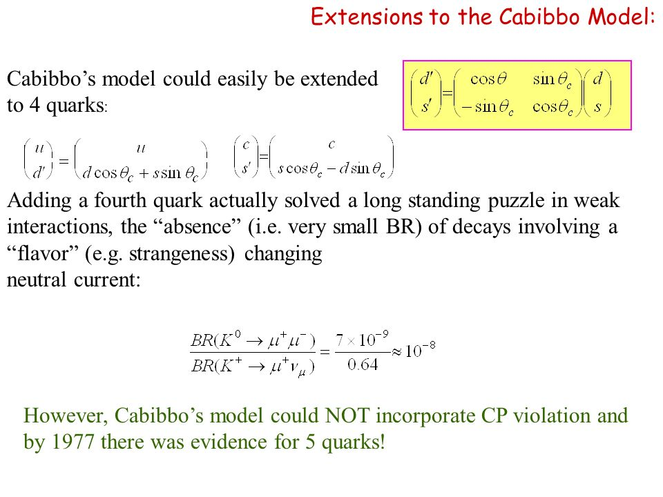 Cabibbos model could easily be extended to 4 quarks : Adding a fourth quark actually solved a long standing puzzle in weak interactions, the absence (i.e.