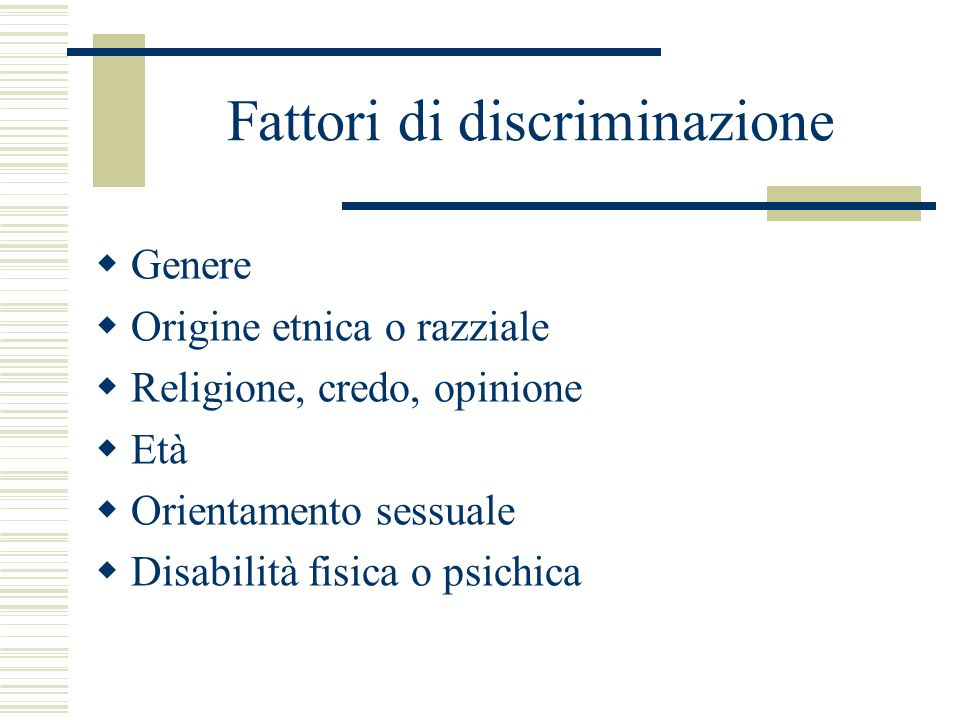 Fattori di discriminazione Genere Origine etnica o razziale Religione, credo, opinione Età Orientamento sessuale Disabilità fisica o psichica