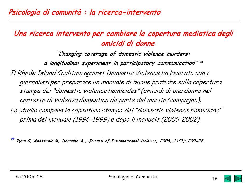 aa 2005-06Psicologia di Comunità 18 Psicologia di comunità : la ricerca-intervento Una ricerca intervento per cambiare la copertura mediatica degli om