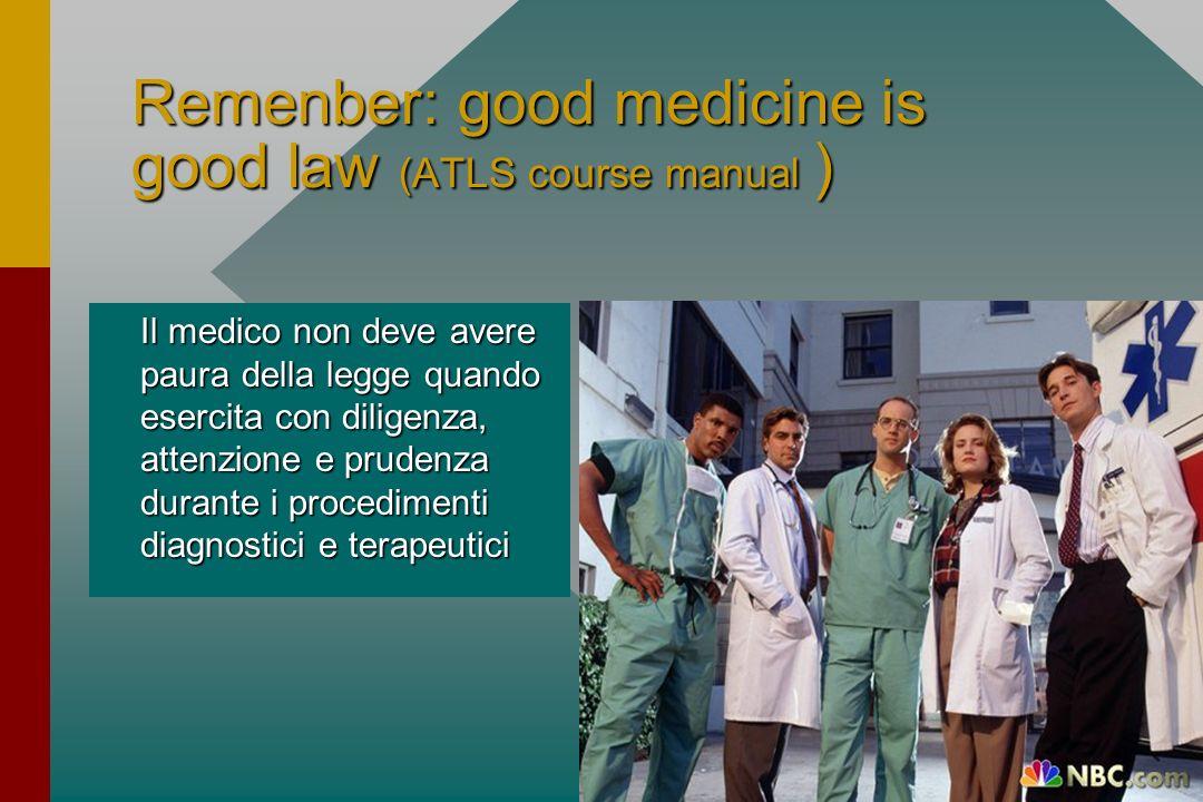 Remenber: good medicine is good law (ATLS course manual ) Il medico non deve avere paura della legge quando esercita con diligenza, attenzione e prude