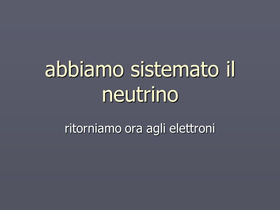 abbiamo sistemato il neutrino ritorniamo ora agli elettroni