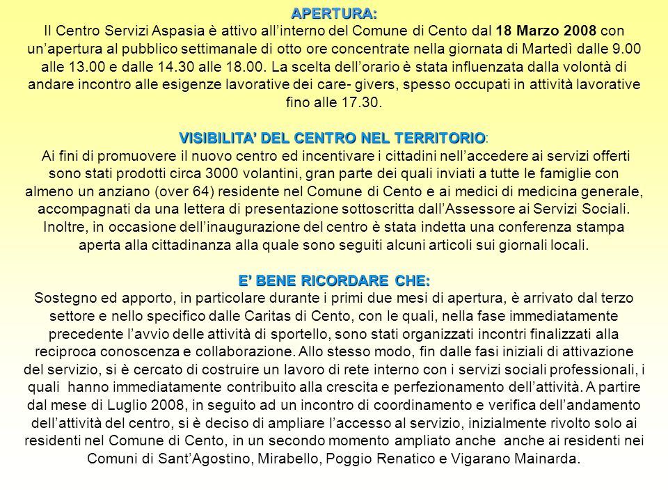 APERTURA: APERTURA: Il Centro Servizi Aspasia è attivo allinterno del Comune di Cento dal 18 Marzo 2008 con unapertura al pubblico settimanale di otto ore concentrate nella giornata di Martedì dalle 9.00 alle 13.00 e dalle 14.30 alle 18.00.