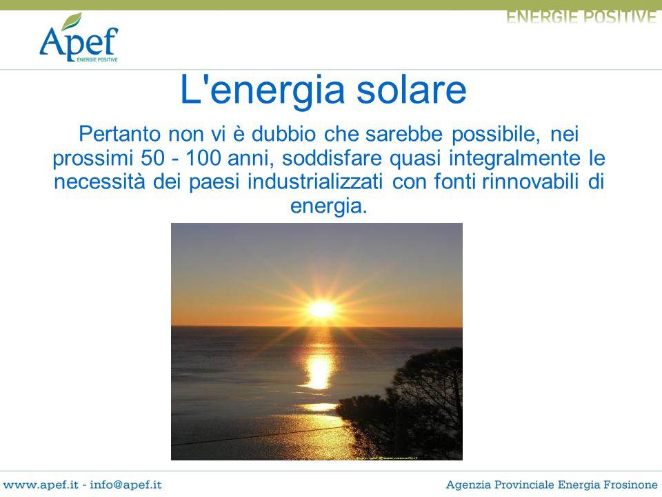 L'energia solare Pertanto non vi è dubbio che sarebbe possibile, nei prossimi 50 - 100 anni, soddisfare quasi integralmente le necessità dei paesi ind