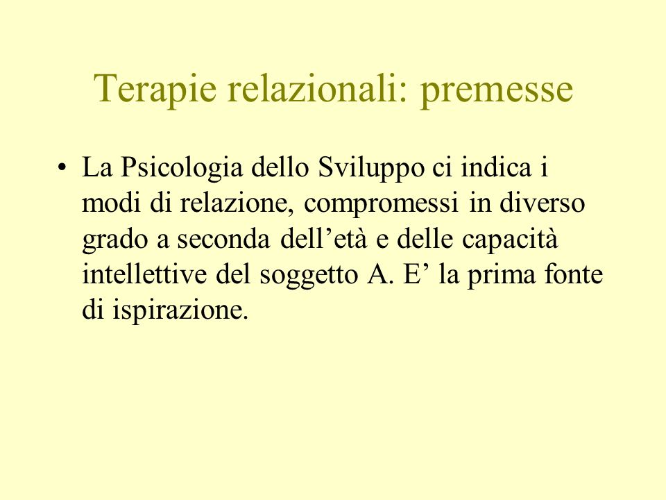 Terapie relazionali: premesse La Psicologia dello Sviluppo ci indica i modi di relazione, compromessi in diverso grado a seconda delletà e delle capac