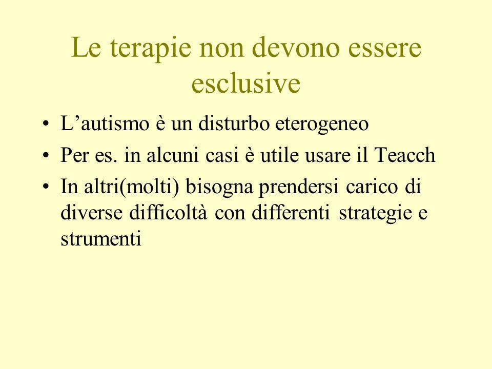 Le terapie non devono essere esclusive Lautismo è un disturbo eterogeneo Per es. in alcuni casi è utile usare il Teacch In altri(molti) bisogna prende