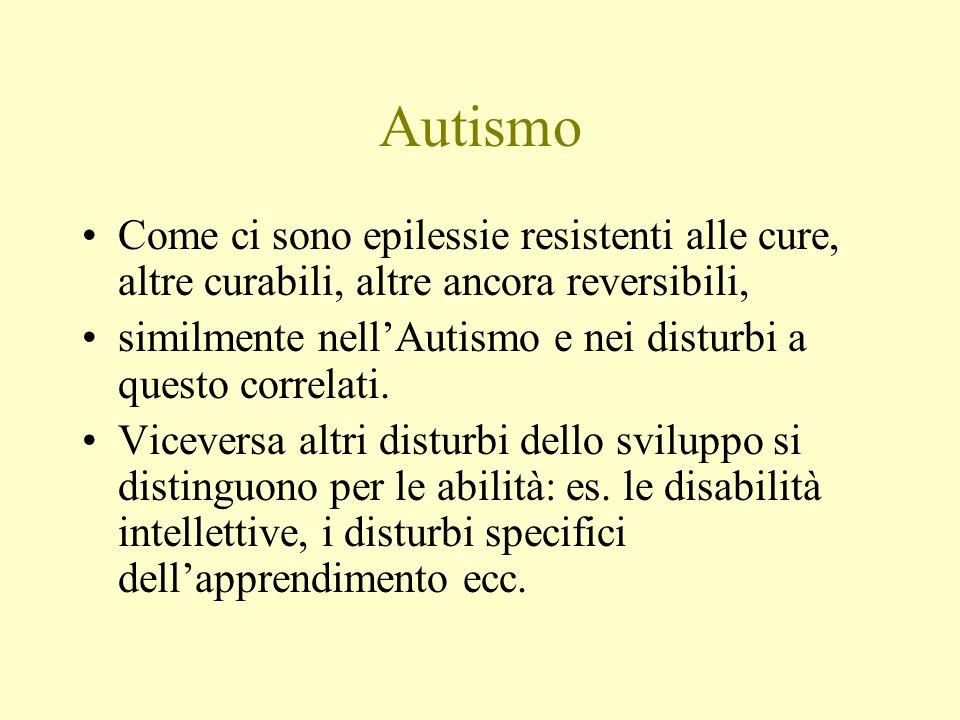 Autismo Come ci sono epilessie resistenti alle cure, altre curabili, altre ancora reversibili, similmente nellAutismo e nei disturbi a questo correlat