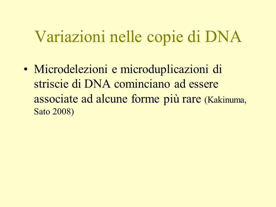 Variazioni nelle copie di DNA Microdelezioni e microduplicazioni di striscie di DNA cominciano ad essere associate ad alcune forme più rare (Kakinuma,