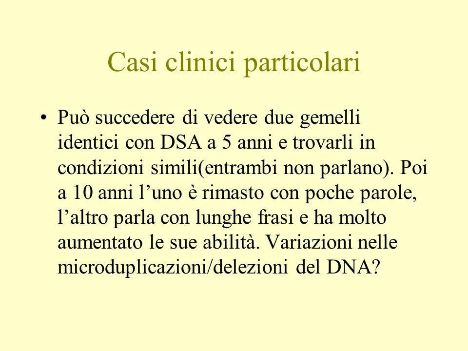Casi clinici particolari Può succedere di vedere due gemelli identici con DSA a 5 anni e trovarli in condizioni simili(entrambi non parlano). Poi a 10
