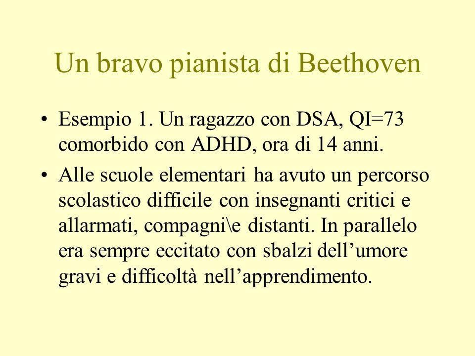 Un bravo pianista di Beethoven Esempio 1. Un ragazzo con DSA, QI=73 comorbido con ADHD, ora di 14 anni. Alle scuole elementari ha avuto un percorso sc