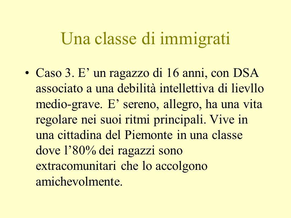 Una classe di immigrati Caso 3. E un ragazzo di 16 anni, con DSA associato a una debilità intellettiva di lievllo medio-grave. E sereno, allegro, ha u