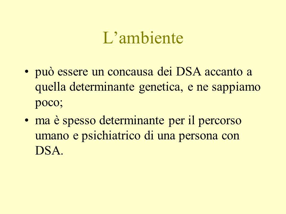 Lambiente può essere un concausa dei DSA accanto a quella determinante genetica, e ne sappiamo poco; ma è spesso determinante per il percorso umano e