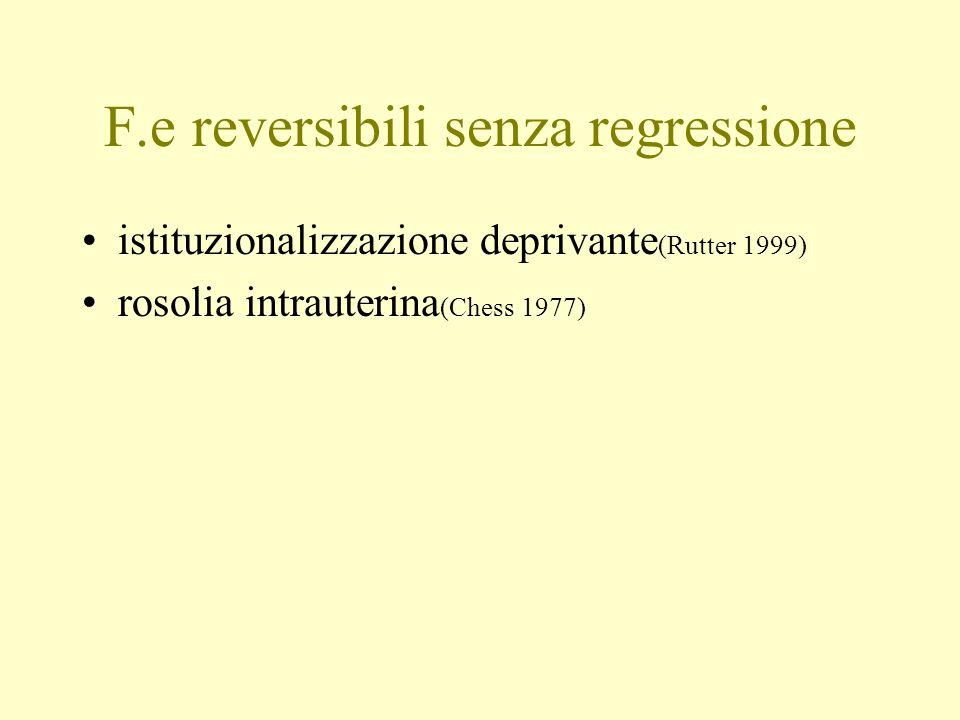 F.e reversibili senza regressione istituzionalizzazione deprivante (Rutter 1999) rosolia intrauterina (Chess 1977)