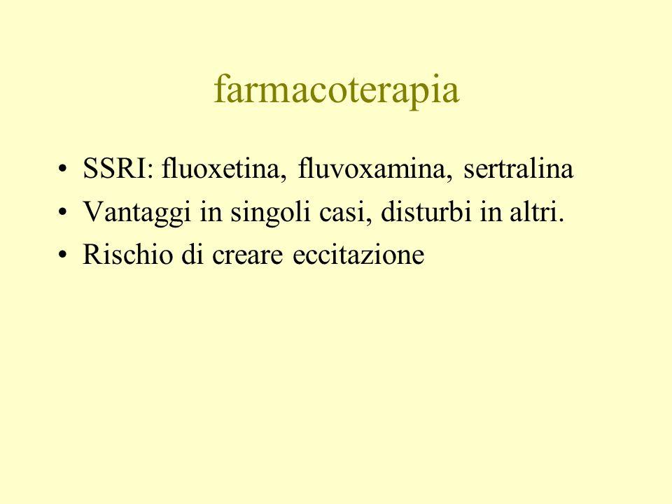 farmacoterapia SSRI: fluoxetina, fluvoxamina, sertralina Vantaggi in singoli casi, disturbi in altri. Rischio di creare eccitazione