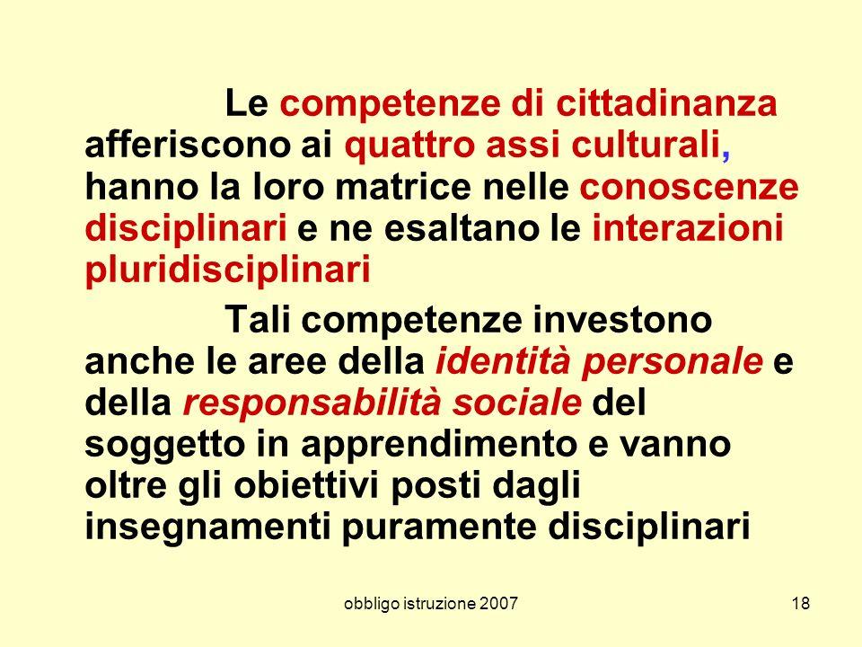 obbligo istruzione 200718 Le competenze di cittadinanza afferiscono ai quattro assi culturali, hanno la loro matrice nelle conoscenze disciplinari e n